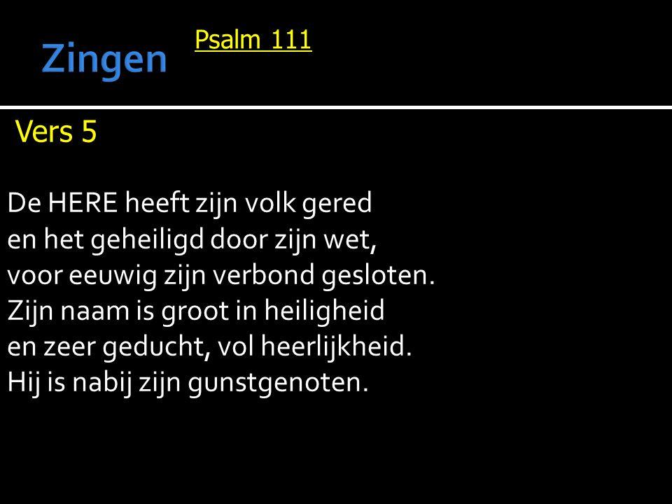 Psalm 111 Vers 5 De HERE heeft zijn volk gered en het geheiligd door zijn wet, voor eeuwig zijn verbond gesloten. Zijn naam is groot in heiligheid en