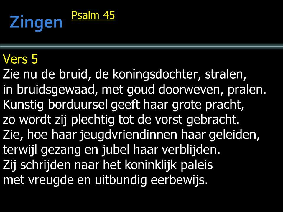 Psalm 45 Vers 5 Zie nu de bruid, de koningsdochter, stralen, in bruidsgewaad, met goud doorweven, pralen.
