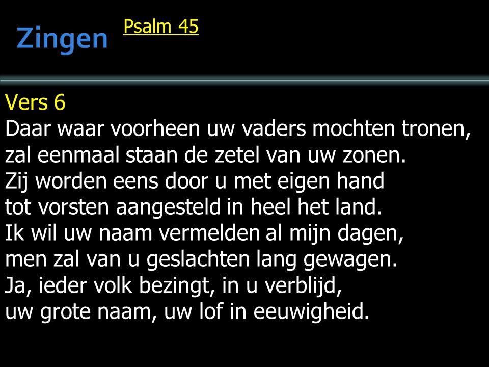 Psalm 45 Vers 6 Daar waar voorheen uw vaders mochten tronen, zal eenmaal staan de zetel van uw zonen.
