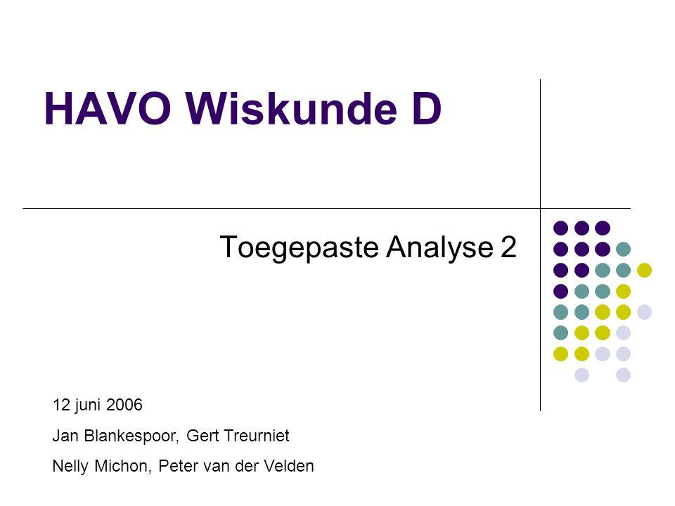 HAVO Wiskunde D Toegepaste Analyse 2 12 juni 2006 Jan Blankespoor, Gert Treurniet Nelly Michon, Peter van der Velden