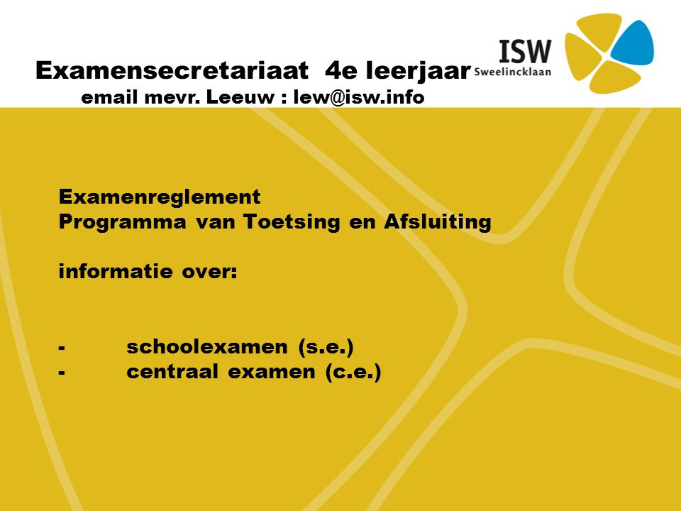 Examenreglement Programma van Toetsing en Afsluiting informatie over: -schoolexamen (s.e.) -centraal examen (c.e.) Examensecretariaat 4e leerjaar email mevr.