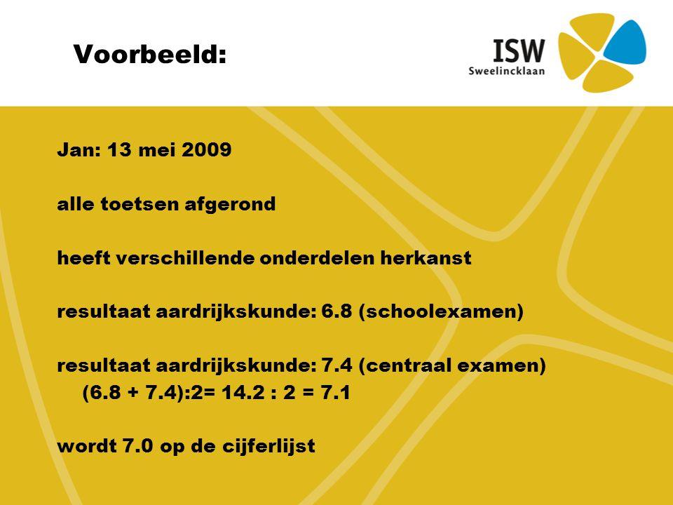 Voorbeeld: Jan: 13 mei 2009 alle toetsen afgerond heeft verschillende onderdelen herkanst resultaat aardrijkskunde: 6.8 (schoolexamen) resultaat aardrijkskunde: 7.4 (centraal examen) (6.8 + 7.4):2= 14.2 : 2 = 7.1 wordt 7.0 op de cijferlijst