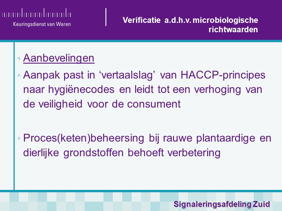 Signaleringsafdeling Zuid  Aanbevelingen  Aanpak past in 'vertaalslag' van HACCP-principes naar hygiënecodes en leidt tot een verhoging van de veiligheid voor de consument  Proces(keten)beheersing bij rauwe plantaardige en dierlijke grondstoffen behoeft verbetering Verificatie a.d.h.v.