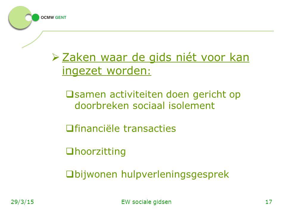 EW sociale gidsen1729/3/15  Zaken waar de gids niét voor kan ingezet worden :  samen activiteiten doen gericht op doorbreken sociaal isolement  financiële transacties  hoorzitting  bijwonen hulpverleningsgesprek