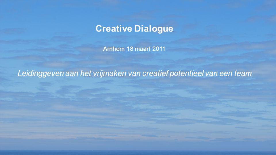 Creative Dialogue Arnhem 18 maart 2011 Leidinggeven aan het vrijmaken van creatief potentieel van een team