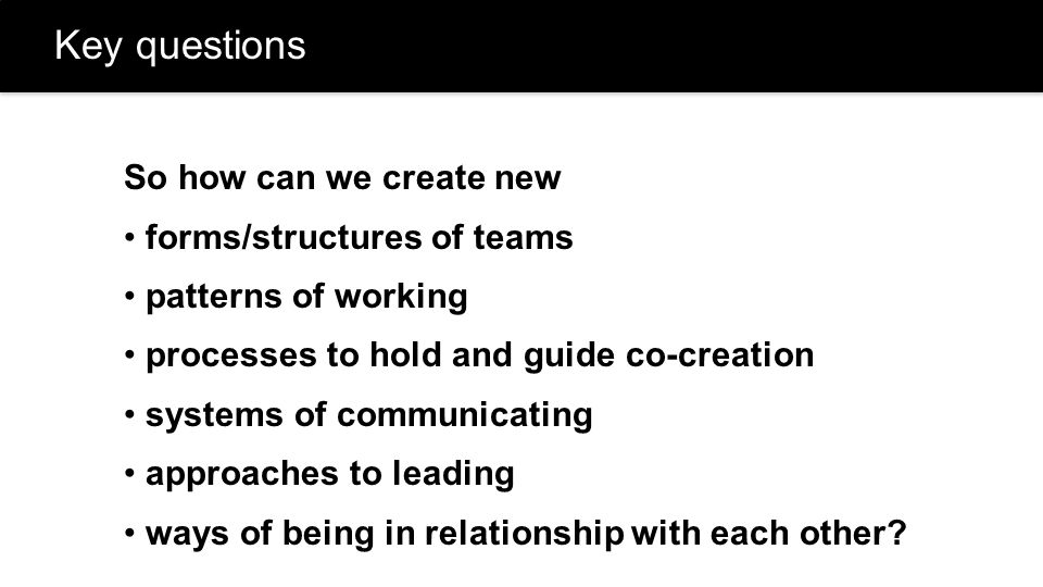 Key questions So how can we create new forms/structures of teams patterns of working processes to hold and guide co-creation systems of communicating approaches to leading ways of being in relationship with each other?
