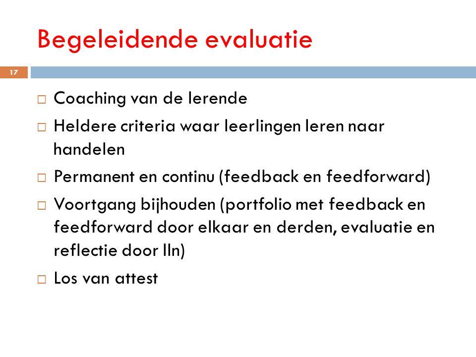 Begeleidende evaluatie 17  Coaching van de lerende  Heldere criteria waar leerlingen leren naar handelen  Permanent en continu (feedback en feedfor