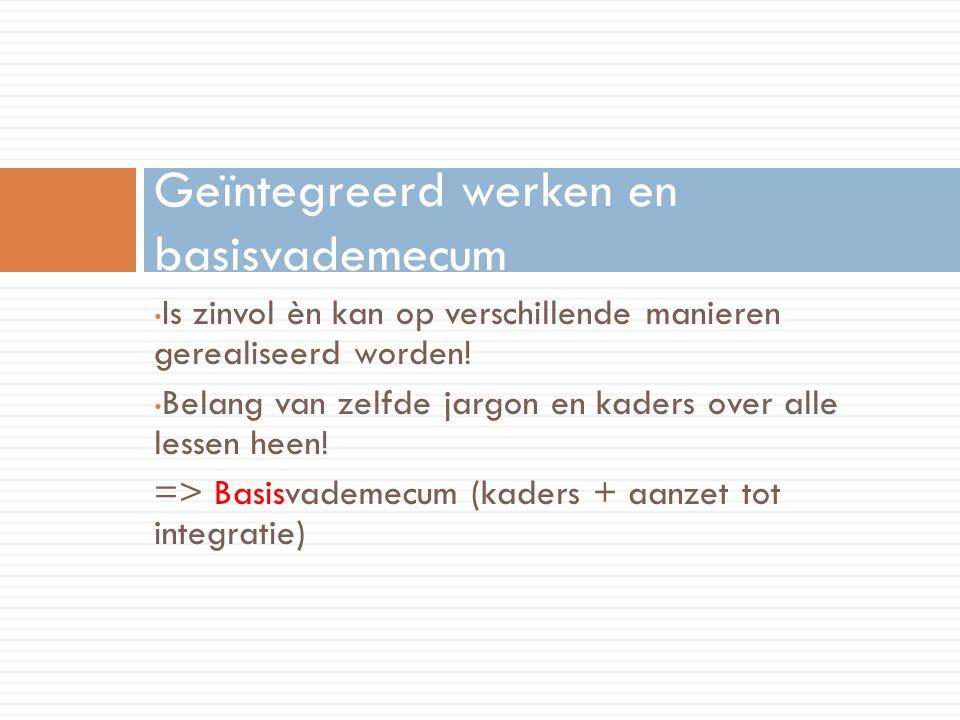 Is zinvol èn kan op verschillende manieren gerealiseerd worden! Belang van zelfde jargon en kaders over alle lessen heen! => Basisvademecum (kaders +