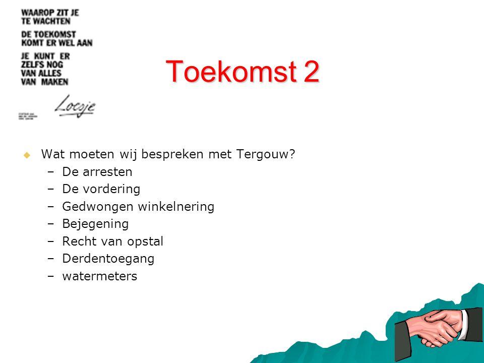 Toekomst 2   Wat moeten wij bespreken met Tergouw? – –De arresten – –De vordering – –Gedwongen winkelnering – –Bejegening – –Recht van opstal – –Der