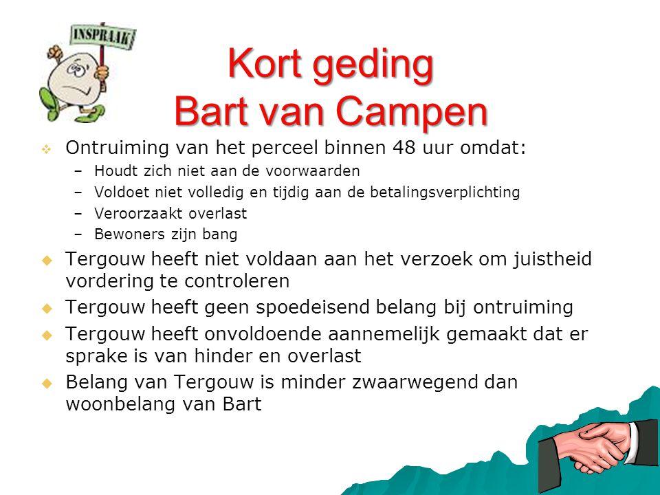 Kort geding Bart van Campen   Ontruiming van het perceel binnen 48 uur omdat: – –Houdt zich niet aan de voorwaarden – –Voldoet niet volledig en tijd