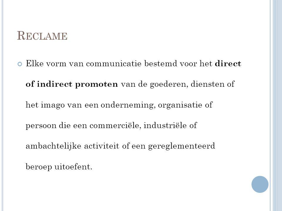 R ECLAME Elke vorm van communicatie bestemd voor het direct of indirect promoten van de goederen, diensten of het imago van een onderneming, organisat