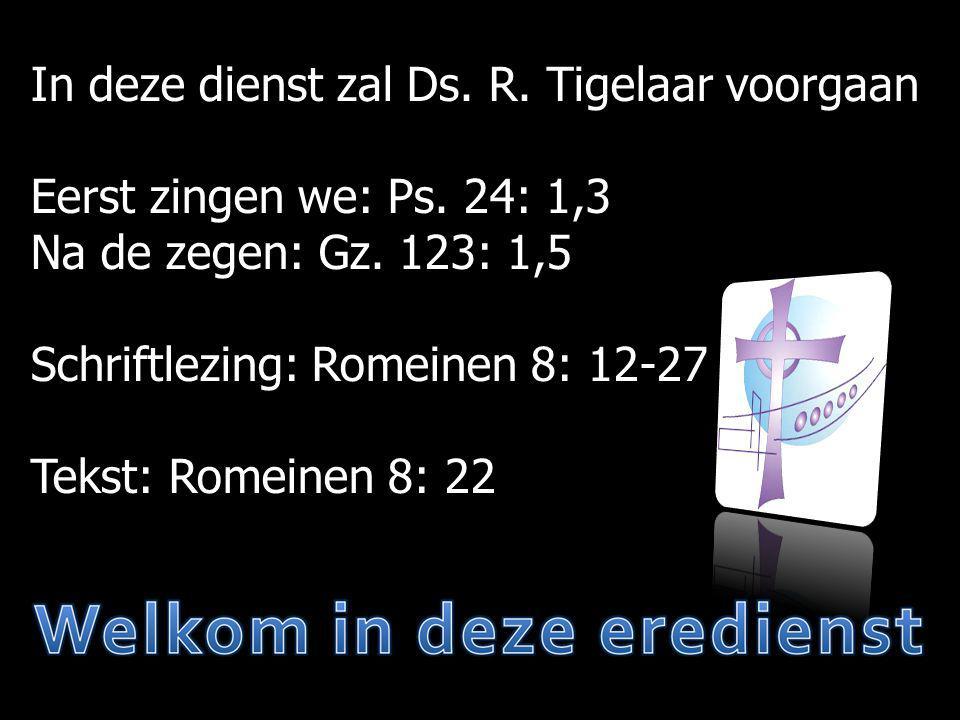In deze dienst zal Ds. R. Tigelaar voorgaan Eerst zingen we: Ps. 24: 1,3 Na de zegen: Gz. 123: 1,5 Schriftlezing: Romeinen 8: 12-27 Tekst: Romeinen 8: