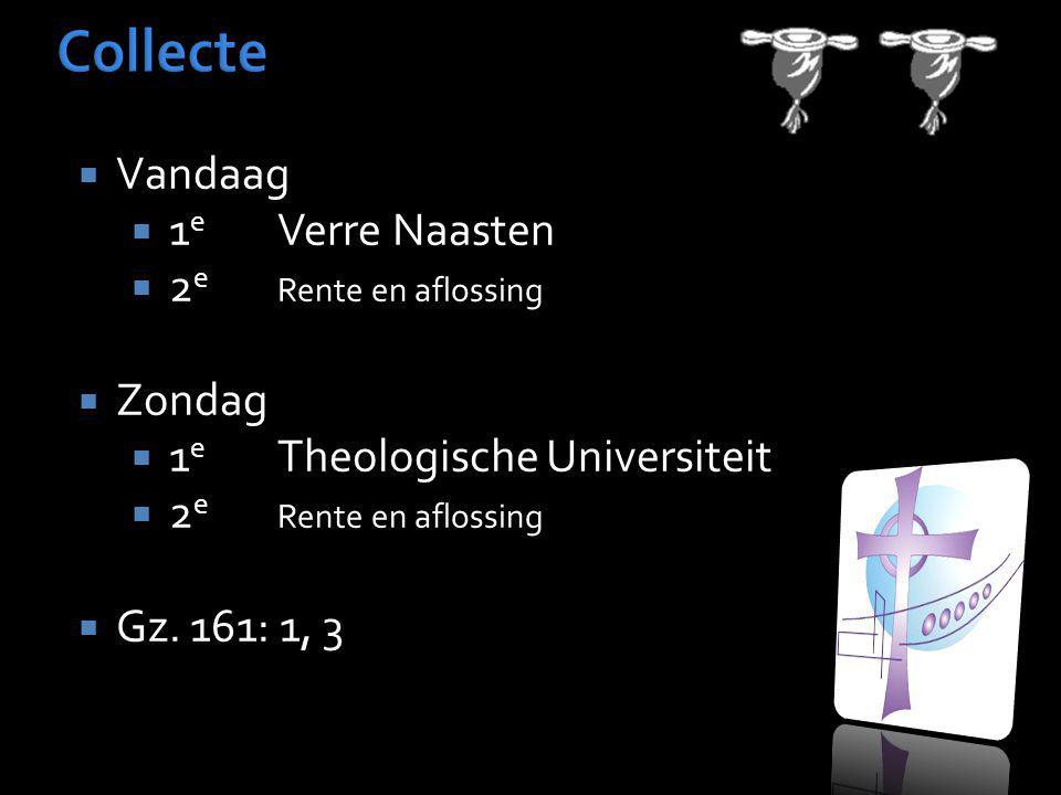  Vandaag  1 e Verre Naasten  2 e Rente en aflossing  Zondag  1 e Theologische Universiteit  2 e Rente en aflossing  Gz. 161: 1, 3