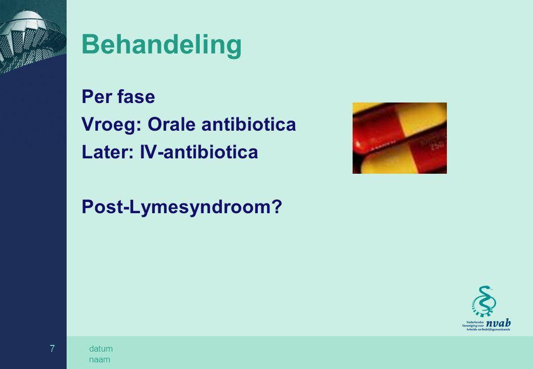datum naam 7 Behandeling Per fase Vroeg: Orale antibiotica Later: IV-antibiotica Post-Lymesyndroom?