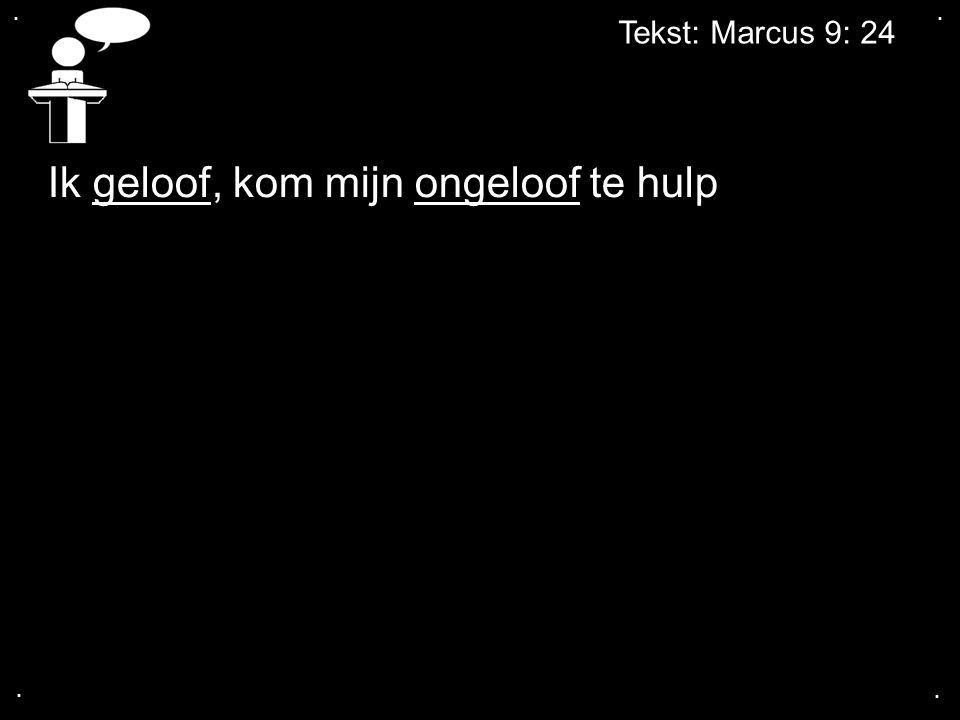 .... Tekst: Marcus 9: 24 Ik geloof, kom mijn ongeloof te hulp
