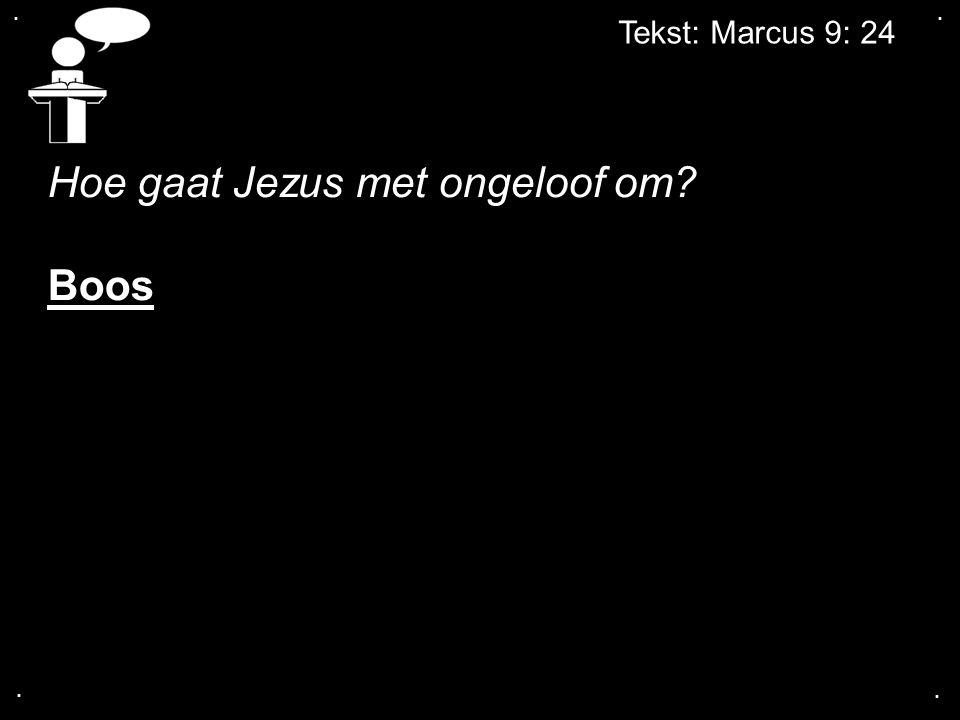.... Tekst: Marcus 9: 24 Hoe gaat Jezus met ongeloof om? Boos