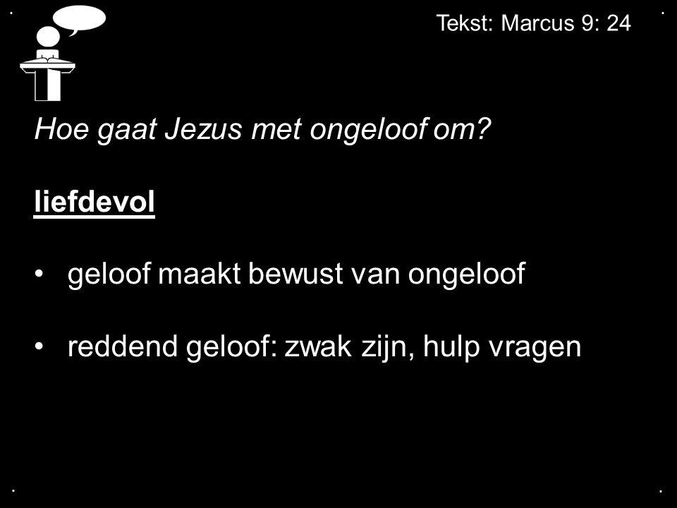 .... Tekst: Marcus 9: 24 Hoe gaat Jezus met ongeloof om? liefdevol geloof maakt bewust van ongeloof reddend geloof: zwak zijn, hulp vragen