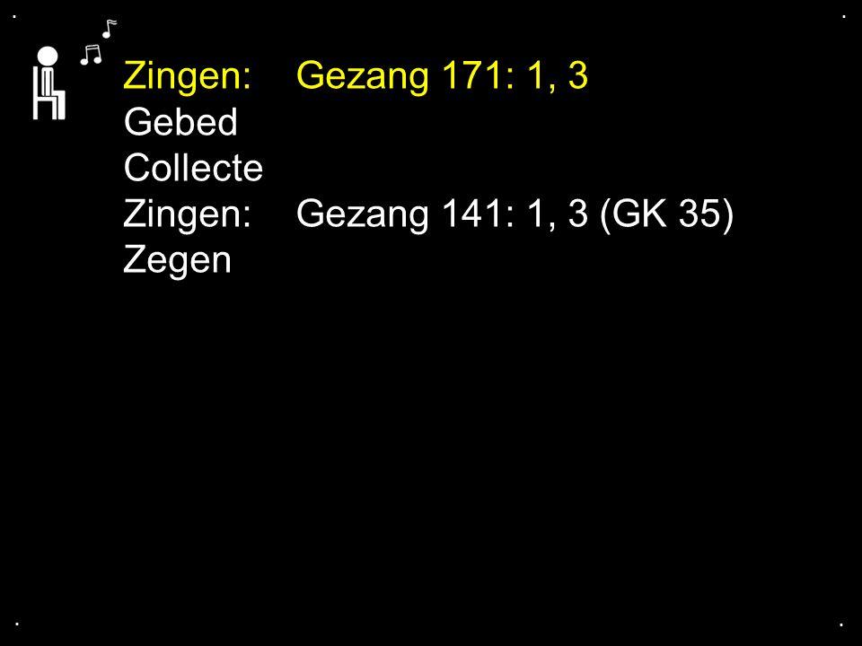 .... Zingen:Gezang 171: 1, 3 Gebed Collecte Zingen:Gezang 141: 1, 3 (GK 35) Zegen