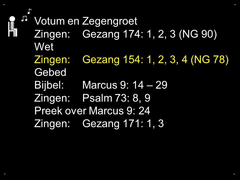 .... Votum en Zegengroet Zingen:Gezang 174: 1, 2, 3 (NG 90) Wet Zingen:Gezang 154: 1, 2, 3, 4 (NG 78) Gebed Bijbel: Marcus 9: 14 – 29 Zingen:Psalm 73: