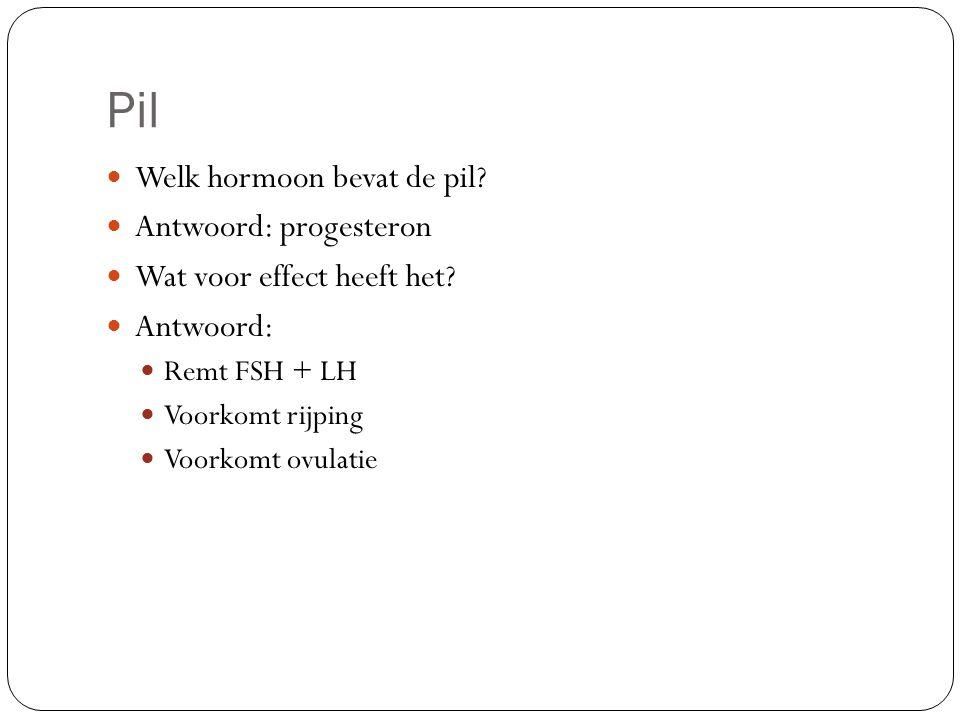 Pil Welk hormoon bevat de pil? Antwoord: progesteron Wat voor effect heeft het? Antwoord: Remt FSH + LH Voorkomt rijping Voorkomt ovulatie