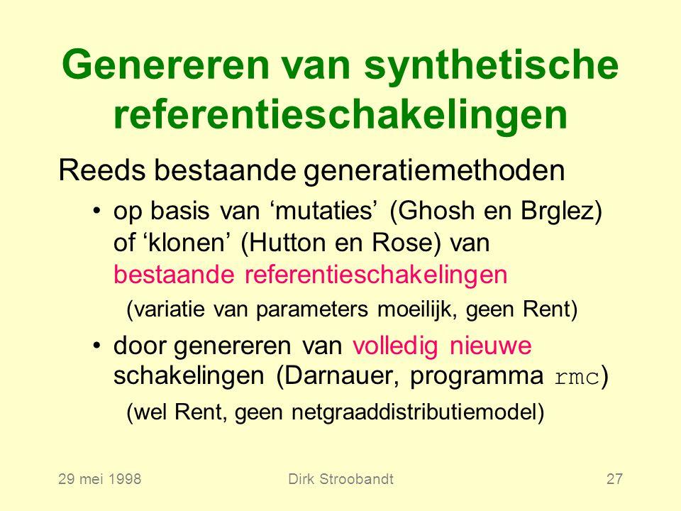 29 mei 1998Dirk Stroobandt27 Genereren van synthetische referentieschakelingen Reeds bestaande generatiemethoden op basis van 'mutaties' (Ghosh en Brglez) of 'klonen' (Hutton en Rose) van bestaande referentieschakelingen (variatie van parameters moeilijk, geen Rent) door genereren van volledig nieuwe schakelingen (Darnauer, programma rmc ) (wel Rent, geen netgraaddistributiemodel)