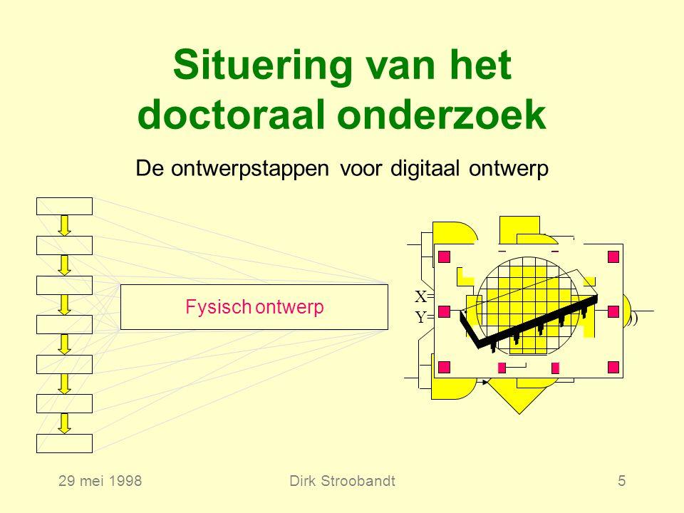 29 mei 1998Dirk Stroobandt5 Fabricatie Specificatie van het systeem Logisch ontwerp Functioneel ontwerp CircuitontwerpInpakken en testenFysisch ontwerp Situering van het doctoraal onderzoek X=(ABCD+A+D+A(B+C)) Y=(A(B+C)+AC+D+A(BC+D)) De ontwerpstappen voor digitaal ontwerp