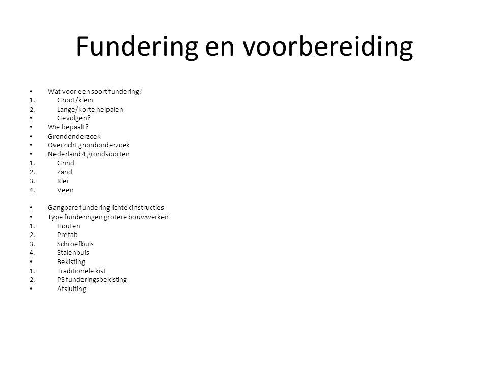 Fundering en voorbereiding Wat voor een soort fundering? 1.Groot/klein 2.Lange/korte heipalen Gevolgen? Wie bepaalt? Grondonderzoek Overzicht grondond