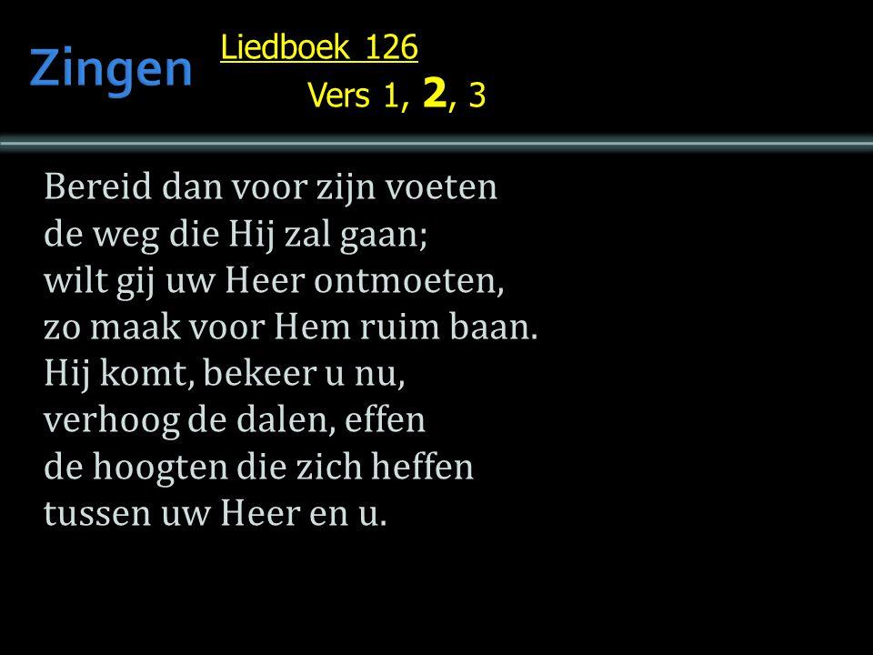 Liedboek 126 Vers 1, 2, 3 Bereid dan voor zijn voeten de weg die Hij zal gaan; wilt gij uw Heer ontmoeten, zo maak voor Hem ruim baan.