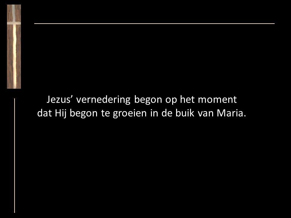 Jezus' vernedering begon op het moment dat Hij begon te groeien in de buik van Maria.