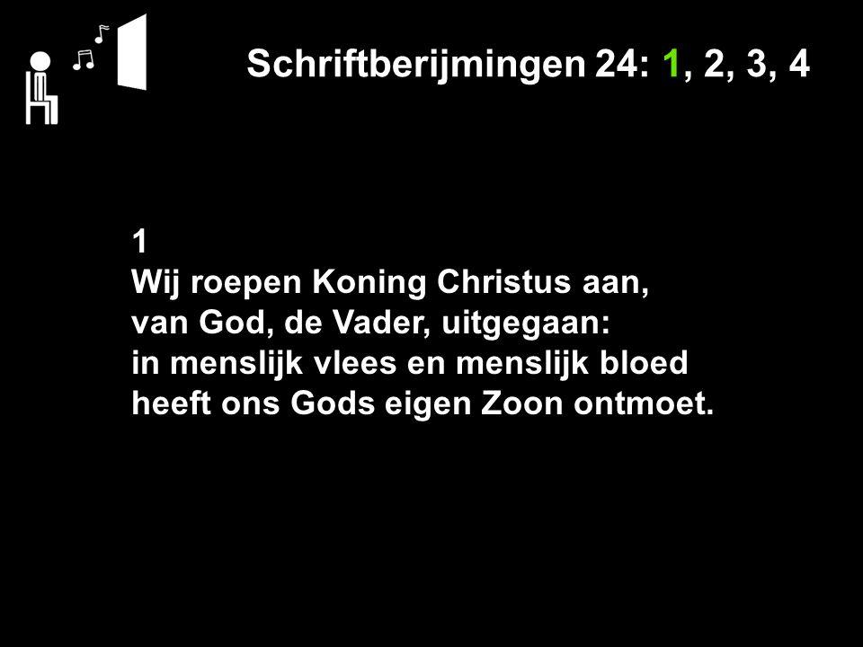 Schriftberijmingen 24: 1, 2, 3, 4 1 Wij roepen Koning Christus aan, van God, de Vader, uitgegaan: in menslijk vlees en menslijk bloed heeft ons Gods eigen Zoon ontmoet.