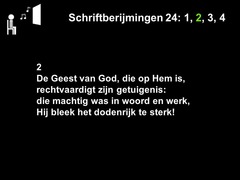 Schriftberijmingen 24: 1, 2, 3, 4 2 De Geest van God, die op Hem is, rechtvaardigt zijn getuigenis: die machtig was in woord en werk, Hij bleek het dodenrijk te sterk!