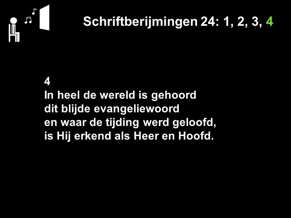 Schriftberijmingen 24: 1, 2, 3, 4 4 In heel de wereld is gehoord dit blijde evangeliewoord en waar de tijding werd geloofd, is Hij erkend als Heer en Hoofd.
