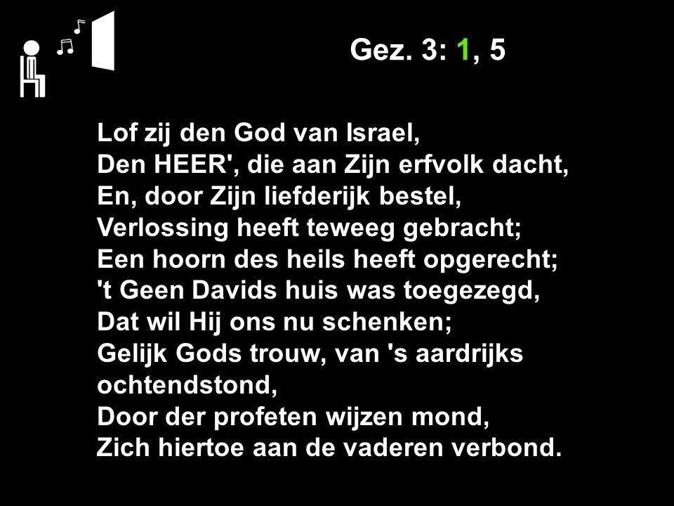 Gez. 3: 1, 5 Lof zij den God van Israel, Den HEER', die aan Zijn erfvolk dacht, En, door Zijn liefderijk bestel, Verlossing heeft teweeg gebracht; Een