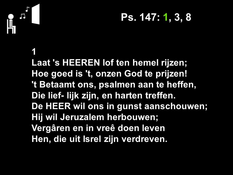 Ps. 147: 1, 3, 8 1 Laat s HEEREN lof ten hemel rijzen; Hoe goed is t, onzen God te prijzen.