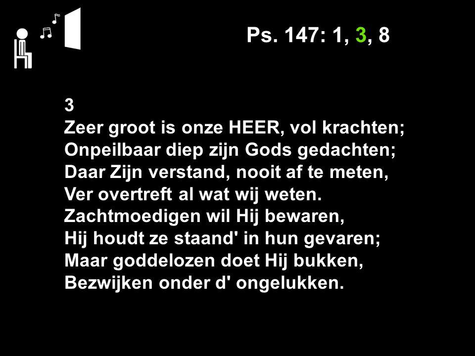 Ps. 147: 1, 3, 8 3 Zeer groot is onze HEER, vol krachten; Onpeilbaar diep zijn Gods gedachten; Daar Zijn verstand, nooit af te meten, Ver overtreft al