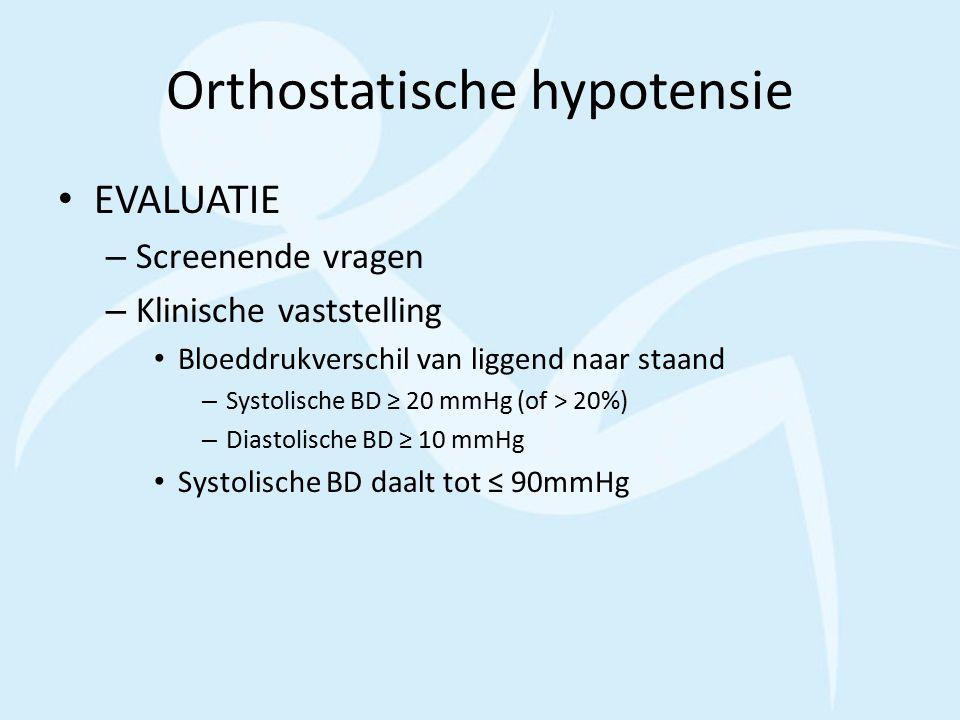Orthostatische hypotensie EVALUATIE – Screenende vragen – Klinische vaststelling Bloeddrukverschil van liggend naar staand – Systolische BD ≥ 20 mmHg