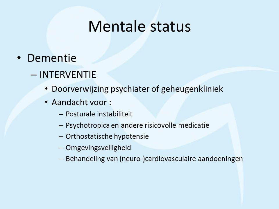 Mentale status Dementie – INTERVENTIE Doorverwijzing psychiater of geheugenkliniek Aandacht voor : – Posturale instabiliteit – Psychotropica en andere