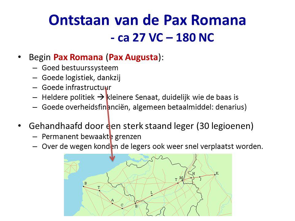 Ontstaan van de Pax Romana - ca 27 VC – 180 NC Begin Pax Romana (Pax Augusta): – Goed bestuurssysteem – Goede logistiek, dankzij – Goede infrastructuu
