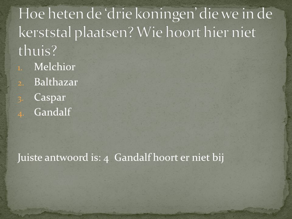1. Melchior 2. Balthazar 3. Caspar 4. Gandalf Juiste antwoord is: 4 Gandalf hoort er niet bij