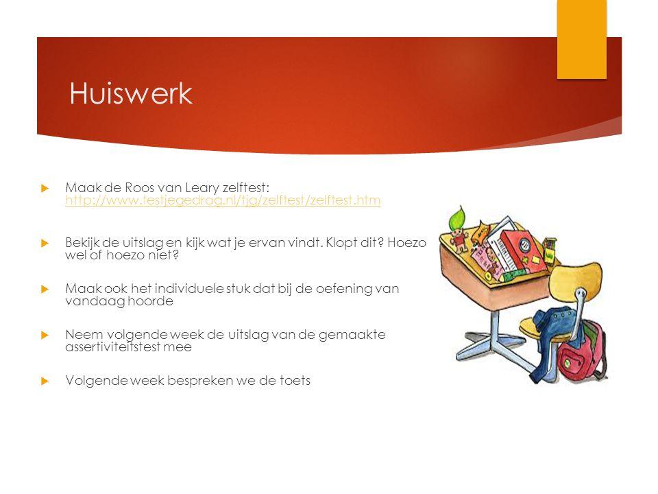 Huiswerk  Maak de Roos van Leary zelftest: http://www.testjegedrag.nl/tjg/zelftest/zelftest.htm http://www.testjegedrag.nl/tjg/zelftest/zelftest.htm  Bekijk de uitslag en kijk wat je ervan vindt.