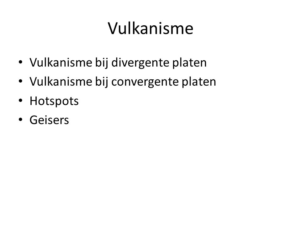 Vulkanisme Vulkanisme bij divergente platen Vulkanisme bij convergente platen Hotspots Geisers