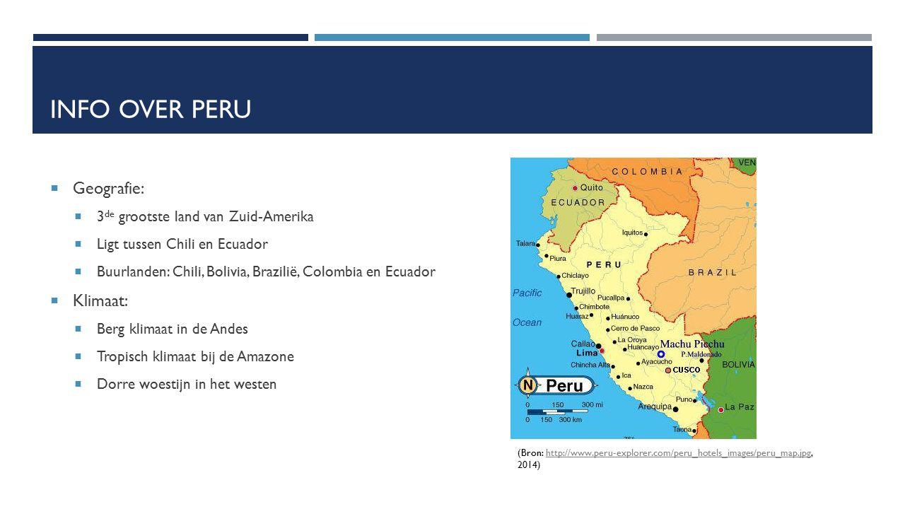 INFO OVER PERU  Geografie:  3 de grootste land van Zuid-Amerika  Ligt tussen Chili en Ecuador  Buurlanden: Chili, Bolivia, Brazilië, Colombia en E