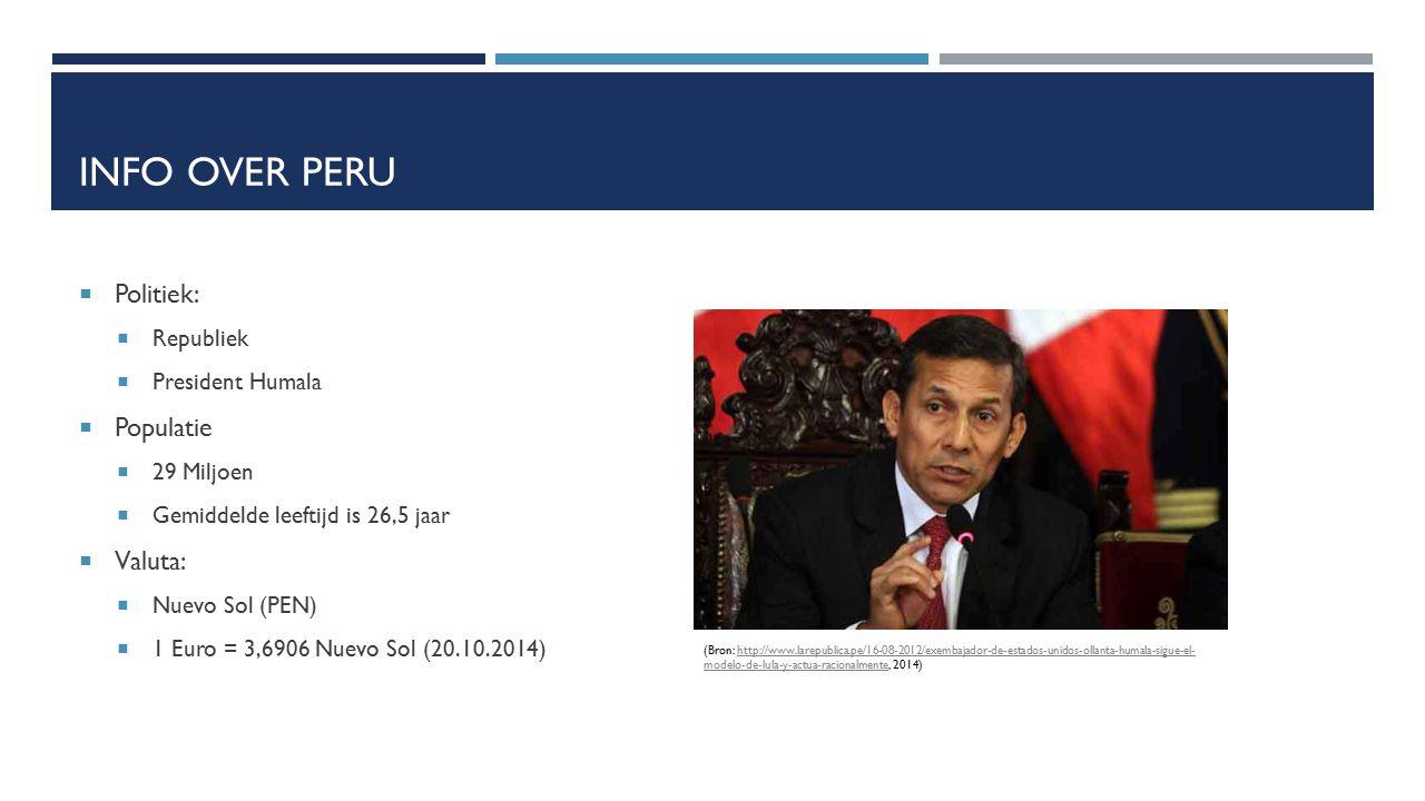 INFO OVER PERU  Politiek:  Republiek  President Humala  Populatie  29 Miljoen  Gemiddelde leeftijd is 26,5 jaar  Valuta:  Nuevo Sol (PEN)  1