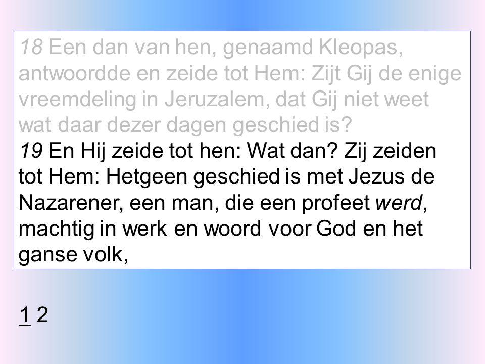 18 Een dan van hen, genaamd Kleopas, antwoordde en zeide tot Hem: Zijt Gij de enige vreemdeling in Jeruzalem, dat Gij niet weet wat daar dezer dagen geschied is.