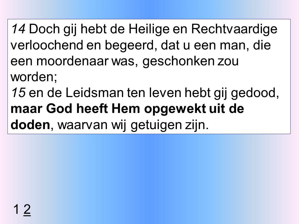14 Doch gij hebt de Heilige en Rechtvaardige verloochend en begeerd, dat u een man, die een moordenaar was, geschonken zou worden; 15 en de Leidsman ten leven hebt gij gedood, maar God heeft Hem opgewekt uit de doden, waarvan wij getuigen zijn.