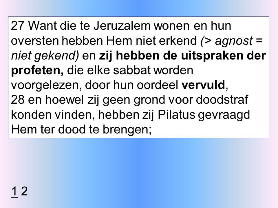 27 Want die te Jeruzalem wonen en hun oversten hebben Hem niet erkend (> agnost = niet gekend) en zij hebben de uitspraken der profeten, die elke sabbat worden voorgelezen, door hun oordeel vervuld, 28 en hoewel zij geen grond voor doodstraf konden vinden, hebben zij Pilatus gevraagd Hem ter dood te brengen; 1 2