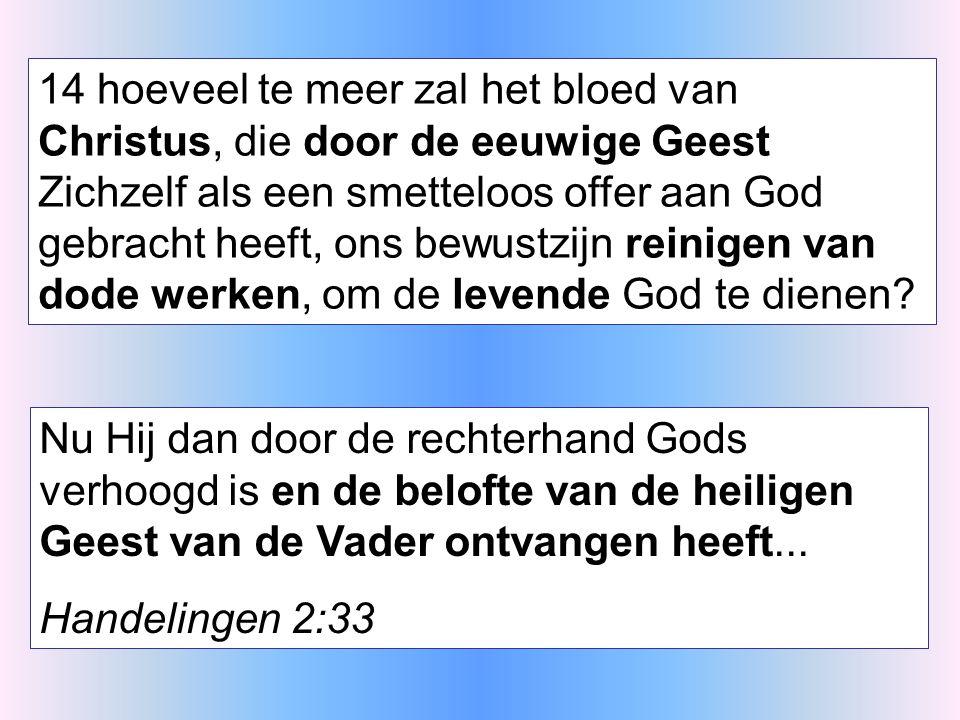 14 hoeveel te meer zal het bloed van Christus, die door de eeuwige Geest Zichzelf als een smetteloos offer aan God gebracht heeft, ons bewustzijn reinigen van dode werken, om de levende God te dienen.