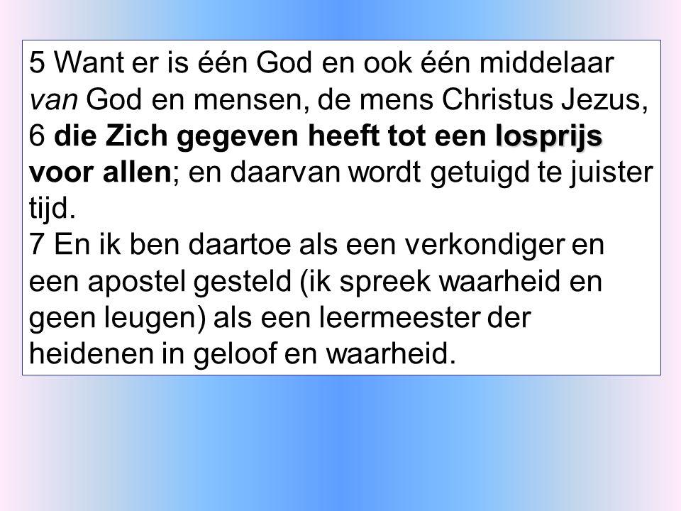 5 Want er is één God en ook één middelaar van God en mensen, de mens Christus Jezus, losprijs 6 die Zich gegeven heeft tot een losprijs voor allen; en daarvan wordt getuigd te juister tijd.