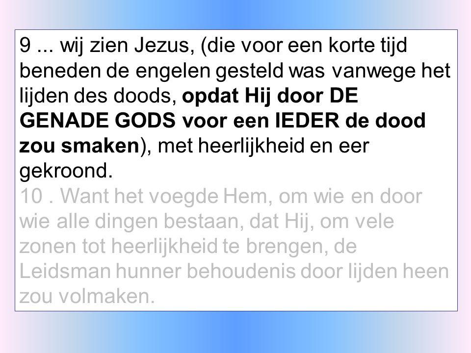 9... wij zien Jezus, (die voor een korte tijd beneden de engelen gesteld was vanwege het lijden des doods, opdat Hij door DE GENADE GODS voor een IEDE