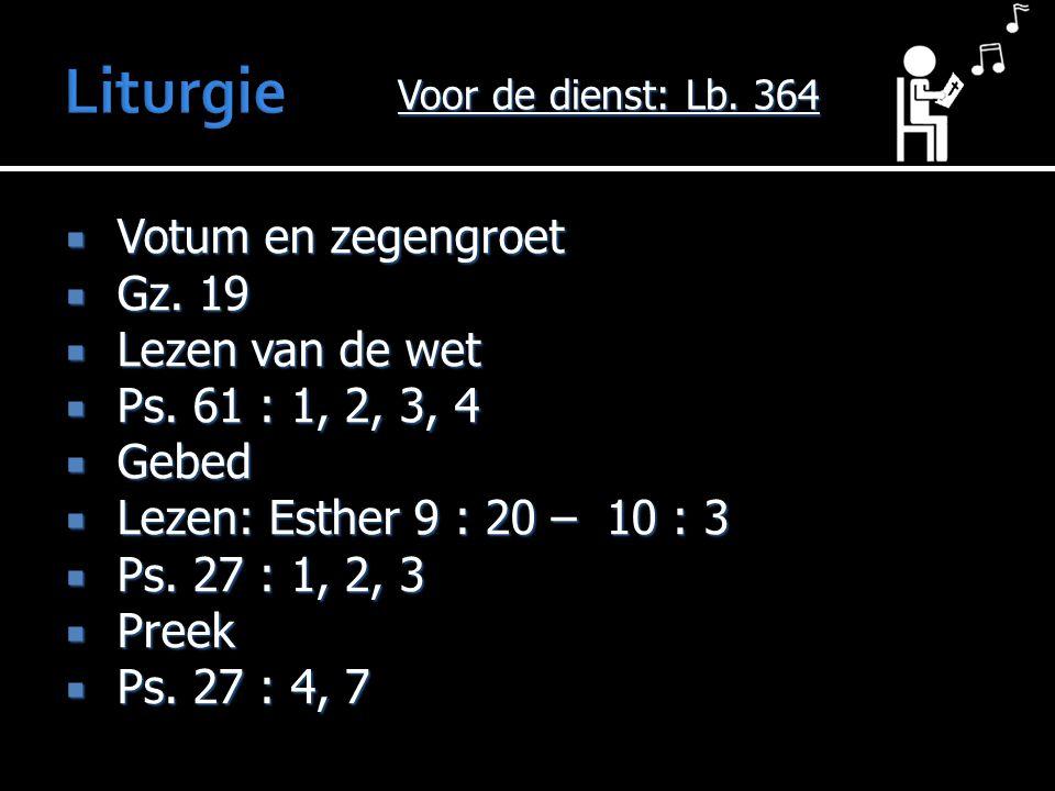  Votum en zegengroet  Gz. 19  Lezen van de wet  Ps. 61 : 1, 2, 3, 4  Gebed  Lezen: Esther 9 : 20 – 10 : 3  Ps. 27 : 1, 2, 3  Preek  Ps. 27 :